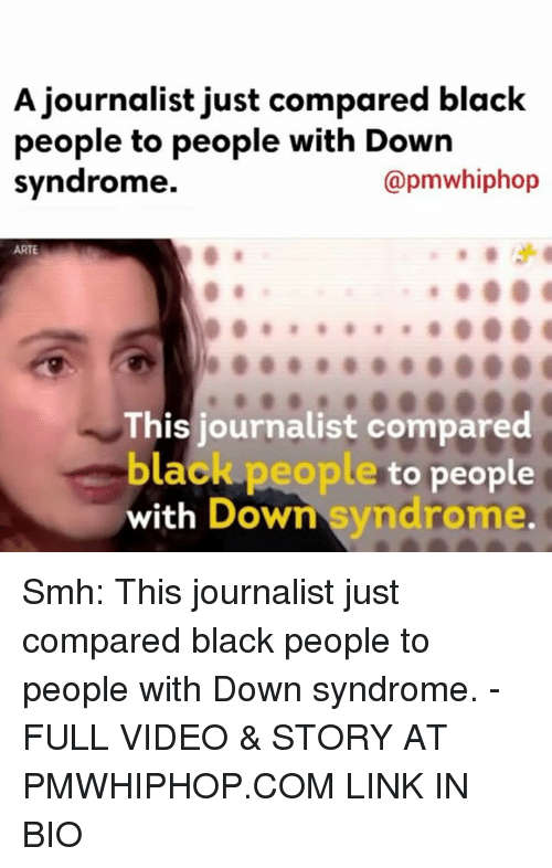 Memes, 🤖, and Linked In: A journalist just compared black  people to people with Down  syndrome.  @pmwhiphop  ARTE  This journalist compared  black people  to people  with Down syndrome. Smh: This journalist just compared black people to people with Down syndrome. - FULL VIDEO & STORY AT PMWHIPHOP.COM LINK IN BIO