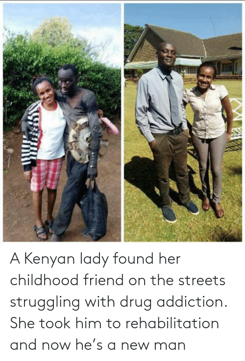 Streets: A Kenyan lady found her childhood friend on the streets struggling with drug addiction. She took him to rehabilitation and now he's a new man