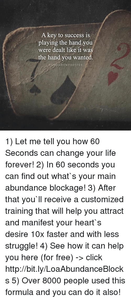 key to success: A key to success is  playing the hand you  were dealt like it was  the hand you wanted  GROW PROSPER 1) Let me tell you how 60 Seconds can change your life forever! 2) In 60 seconds you can find out what`s your main abundance blockage! 3) After that you`ll receive a customized training that will help you attract and manifest your heart`s desire 10x faster and with less struggle!  4) See how it can help you here (for free) -> click http://bit.ly/LoaAbundanceBlocks 5) Over 8000 people used this formula and you can do it also!