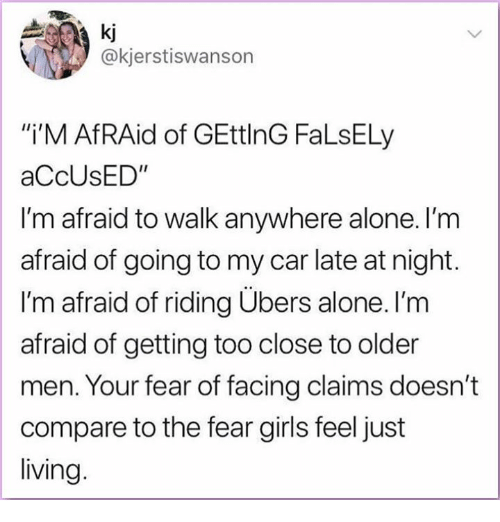 "Being Alone, Girls, and Memes: a ki  @kjerstiswanson  i'M AfRAid of GEttlnG FaLsELy  aCcUsED""  I'm afraid to walk anywhere alone. l'm  afraid of going to my car late at night.  I'm afraid of riding Ubers alone. I'm  afraid of getting too close to older  men. Your fear of facing claims doesn't  compare to the fear girls feel just  living"