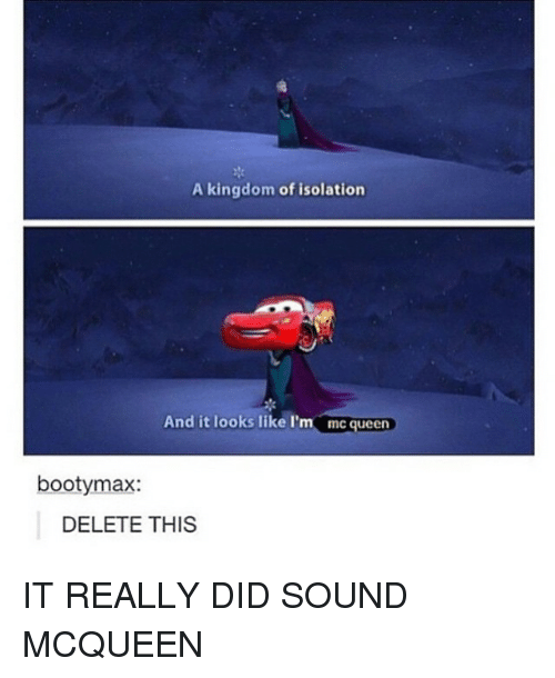 Girl Memes: A kingdom of isolation  And it looks like I'm  mcqueen  bootymax:  DELETE THIS IT REALLY DID SOUND MCQUEEN