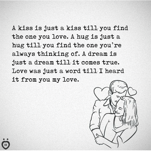 A Dream, Love, and True: A kiss is just a kiss till you find  the one you love. A hug is just a  hug till you find the one you're  always thinking of. A dream is  just a dream till it comes true.  Love was just a word till I heard  it from you my love.
