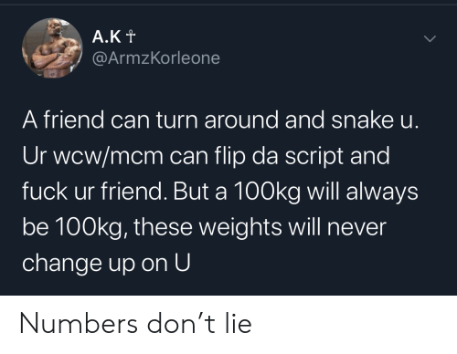 mcm: A.Kt  @ArmzKorleone  A friend can turn around and snake u.  Ur wcw/mcm can flip da script and  fuck ur friend. But a 100kg will always  be 100kg, these weights will never  change up on U  > Numbers don't lie
