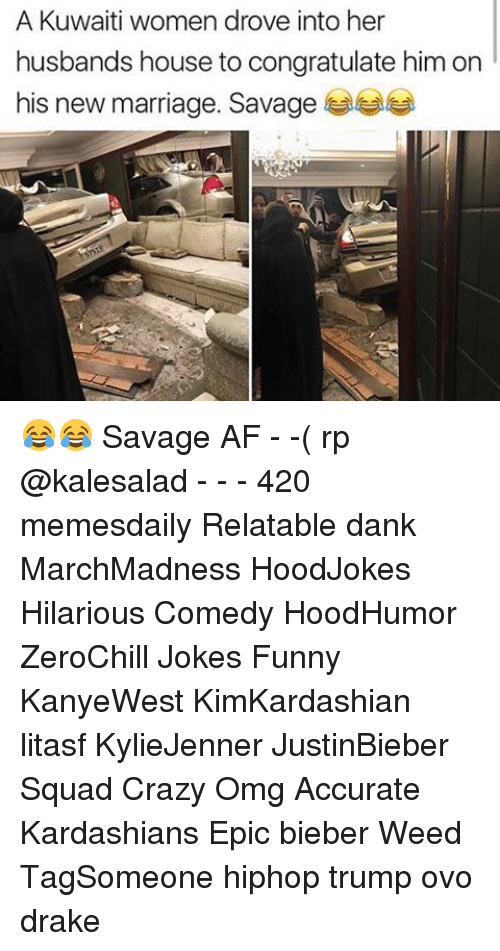 Memes, Congratulations, and Savage Af: A Kuwaiti women drove into her  husbands house to congratulate him on  his new marriage. Savage 😂😂 Savage AF - -( rp @kalesalad - - - 420 memesdaily Relatable dank MarchMadness HoodJokes Hilarious Comedy HoodHumor ZeroChill Jokes Funny KanyeWest KimKardashian litasf KylieJenner JustinBieber Squad Crazy Omg Accurate Kardashians Epic bieber Weed TagSomeone hiphop trump ovo drake