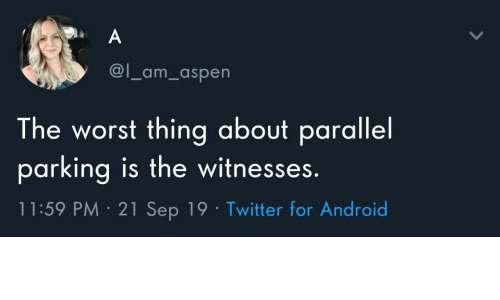 Aspen: A  @l_am_aspen  The worst thing about parallel  parking is the witnesses.  11:59 PM 21 Sep 19 Twitter for Android