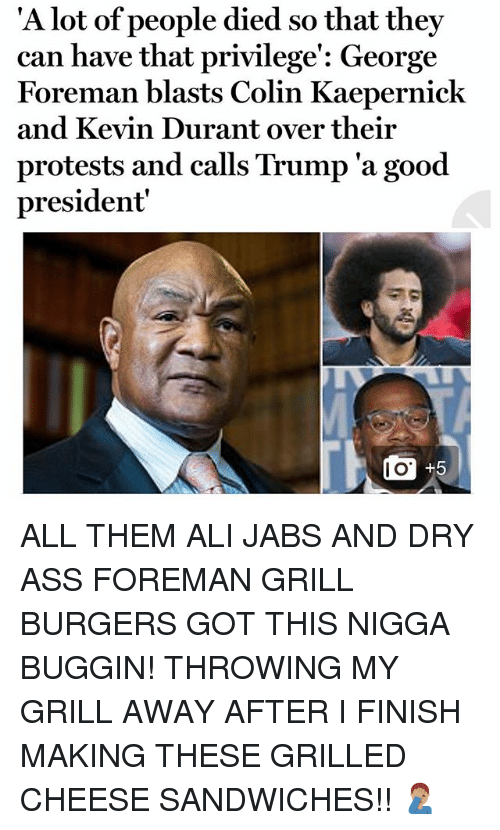 alie: 'A l  ot of people died so that they  can have that privilege': George  Foreman blasts Colin Kaepernick  and Kevin Durant over their  protests and calls Trump 'a good  president  I O ALL THEM ALI JABS AND DRY ASS FOREMAN GRILL BURGERS GOT THIS NIGGA BUGGIN! THROWING MY GRILL AWAY AFTER I FINISH MAKING THESE GRILLED CHEESE SANDWICHES!! 🤦🏽‍♂️