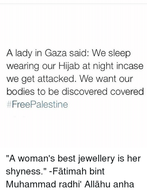 """Allahu: A lady in Gaza said: We sleep  wearing our Hijab at night incase  we get attacked. We want our  bodies to be discovered covereg  """"A woman's best jewellery is her shyness."""" -Fātimah bint Muhammad radhi' Allāhu anha"""
