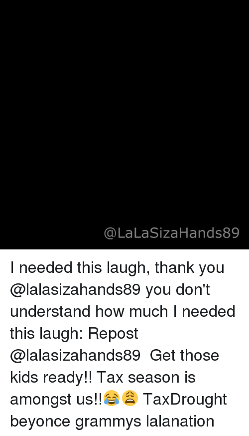 Lalasizahands89: (a LaLaSizaHands89 I needed this laugh, thank you @lalasizahands89 you don't understand how much I needed this laugh: Repost @lalasizahands89 ・・・ Get those kids ready!! Tax season is amongst us!!😂😩 TaxDrought beyonce grammys lalanation