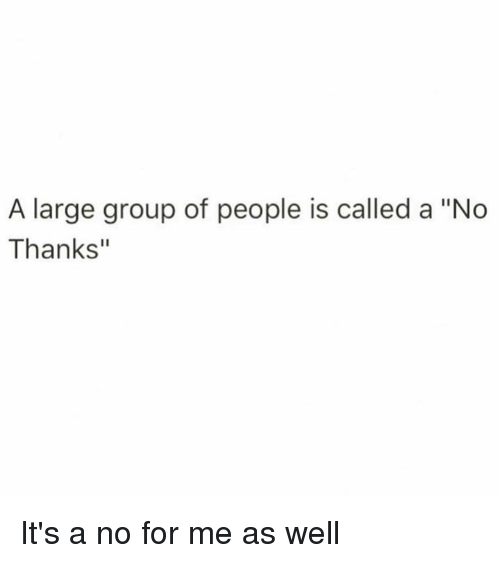 "Dank, 🤖, and Group: A large group of people is called a ""No  Thanks"" It's a no for me as well"