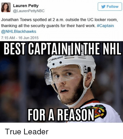 petty: A @Lauren PettyNBC  Lauren Petty  Follow  Jonathan Toews spotted at 2 a.m. outside the UC locker room  thanking all the security guards for their hard work. #Captain  NHL Blackhawks  7:15 AM 16 Jun 2015  BEST CAPTAINIINTHE NHL  BaUER  FOR A  REASON True Leader