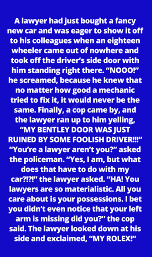 "Lawyered: A lawyer had just bought a fancy  new car and was eager to show it off  to his colleagues when an eighteen  wheeler came out of nowhere and  took off the driver's side door with  him standing right there. ""NOOO!""  he screamed, because he knew that  no matter how good a mechanic  tried to fix it, it would never be the  same. Finally, a cop came by, and  the lawyer ran up to him yelling,  ""MY BENTLEY DOOR WAS JUST  RUINED BY SOME FOOLISH DRIVER!!!""  You're a lawyer aren't you?"" asked  the policeman. ""Yes, I am, but what  does that have to do with my  car?!?!"" the lawyer asked. ""HA! You  lawyers are so materialistic. All you  care about is your possessions. I bet  you didn't even notice that your left  arm is missing did you?"" the cop  said. The lawyer looked down at his  side and exclaimed, ""MY ROLEX!"""