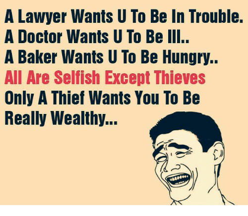 Lawyered: A Lawyer Wants U To Be In Trouble.  A Doctor Wants U To Be III..  A Baker Wants U To Be Hungry..  All Are Selfish Except Thieves  Only A Thief Wants You To Be  Really Wealthy...