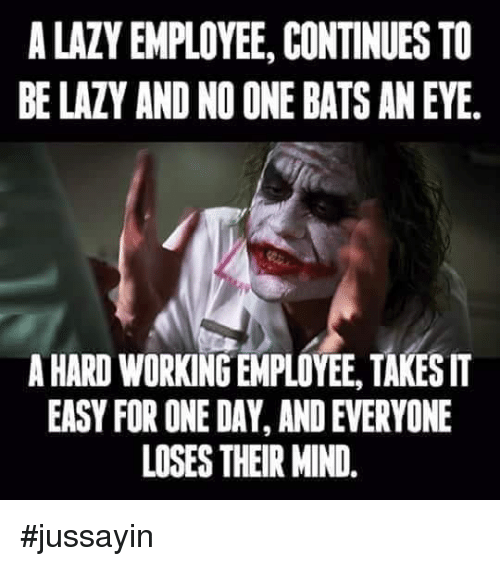 no one bats an eye: A LAZY EMPLOYEE, CONTINUES TO  BE LAZY AND NO ONE BATS AN EYE.  A HARD WORKING EMPLOYEE, TAKESIT  EASY FOR ONE DAY, AND EVERYONE  LOSES THEIR MIND. #jussayin