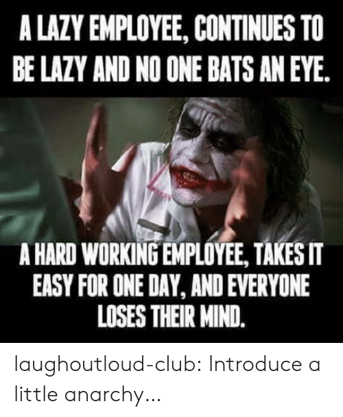 no one bats an eye: A LAZY EMPLOYEE, CONTINUES TO  BE LAZY AND NO ONE BATS AN EYE.  A HARD WORKING EMPLOYEE, TAKESIT  EASY FOR ONE DAY, AND EVERYONE  LOSES THEIR MIND. laughoutloud-club:  Introduce a little anarchy…
