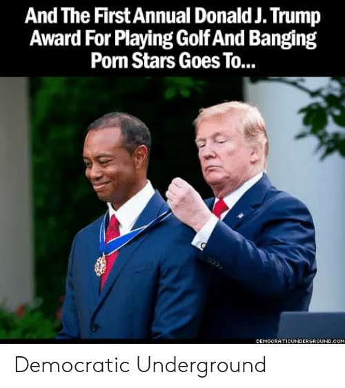 Banging: A ld J. Trump  Award For Playing Golf And Banging  Porm Stars Goes To...  nd The First Annual Dona  DEMOCRATICUNDERGROUND.COM Democratic Underground