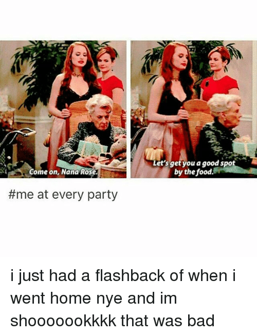 Bad, Food, and Memes: A Let's get you a good spot  by the food.  Come on, Nana Rose.  #me at every party i just had a flashback of when i went home nye and im shooooookkkk that was bad