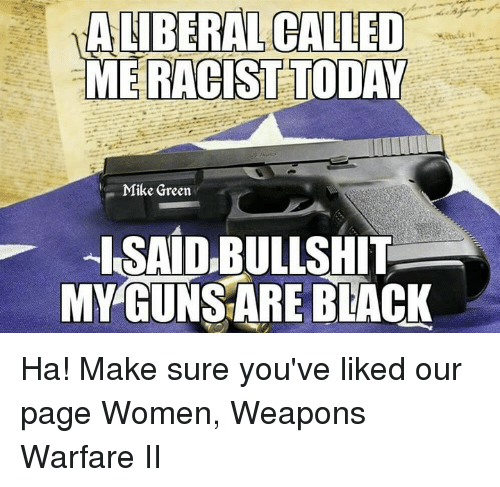 Memes, Black, and Blacked: A LIBERAL CALLED  ME RACIST TODAY  Mike Green  I SAID,BULLSHIT  MYGUNSARE BLACK Ha! Make sure you've liked our page Women, Weapons Warfare II