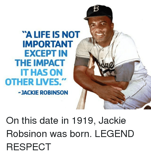 """Mlb, Jackie Robinson, and Impact: """"A LIFE IS NOT  IMPORTANT  EXCEPT IN  THE IMPACT  IT HAS ON  OTHER LIVES.""""  JACKIE ROBINSON On this date in 1919, Jackie Robsinon was born. LEGEND RESPECT"""