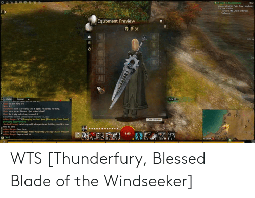Blessed Blade Of The Windseeker: A Light in the Darkness  (55)  Speak with the Pale Tree, and ask  fo  T to the Grove and meet  Trahearne.  Equipment Preview  TBX  Coho S  Talk (F)  Main  Combat  6 not hard bro  Haon: its  Darkstorm: Cool story bro; tell it again. Im asking for help.  about?  Haon: im tryine auite long to reach it  Legionaire Groma Spinebreaker beckons to Zipzo.  Cear Preview  ging Verdant Spear [Ravaging Flame Guard  Ravagine Stop  Jerdan Firkraag: what's up with viewpoints not letting you click from  ti  e Bur-hoss here  Albino Ranger: [Grostogg's Kraal Waypoint ][Grostogg's Kraal Waypoint]  8.185  anger: huge event lol  Say  6:29 PM  55 WTS [Thunderfury, Blessed Blade of the Windseeker]