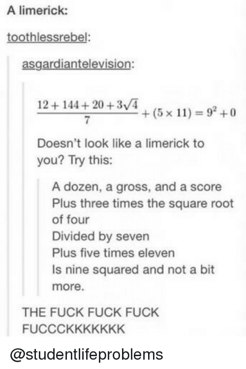 squared: A limerick:  toothlessrebel:  asgardiantelevision:  12+144+20 +3/4  7  +(5x11) = 92 +0  Doesn't look like a limerick to  you? Try this:  A dozen, a gross, and a score  Plus three times the square root  of four  Divided by seven  Plus five times eleven  Is nine squared and not a bit  more.  THE FUCK FUCK FUCK  FUCCCKKKKKKK @studentlifeproblems