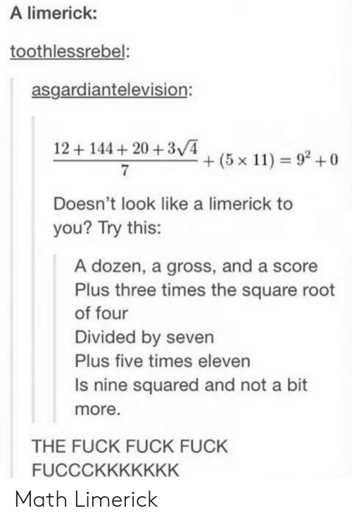 squared: A limerick:  toothlessrebel:  asgardiantelevision:  12144 20 +3V4  + (5 x 11) 92 +0  Doesn't look like a limerick to  you? Try this:  A dozen, a gross, and a score  Plus three times the square root  of four  Divided by seven  Plus five times eleven  Is nine squared and not a bit  more  THE FUCK FUCK FUCK  FUCCCKKKKKKK Math Limerick