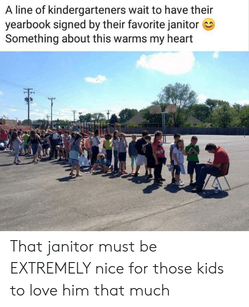 Yearbook: A line of kindergarteners wait to have their  yearbook signed by their favorite janitor  Something about this warms my heart That janitor must be EXTREMELY nice for those kids to love him that much