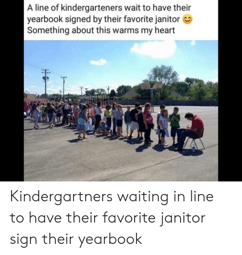 Yearbook: A line of kindergarteners wait to have their  yearbook signed by their favorite janitor  Something about this warms my heart  EE Kindergartners waiting in line to have their favorite janitor sign their yearbook
