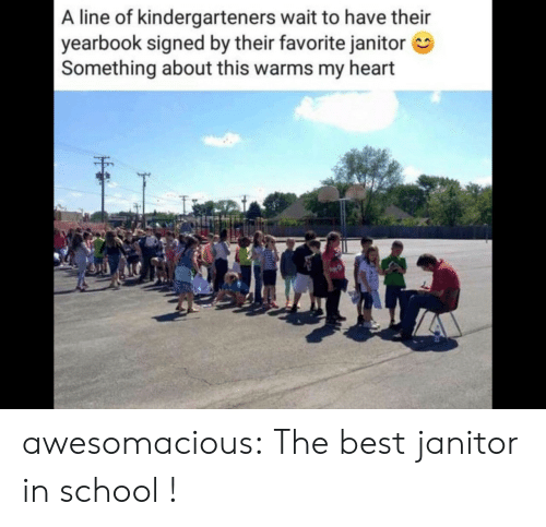 Yearbook: A line of kindergarteners wait to have their  yearbook signed by their favorite janitor  Something about this warms my heart awesomacious:  The best janitor in school !