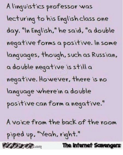 """Russian: A linguistics professor was  lecturing to his English class one  day. """"In English,"""" he said, """"a double  negative forms a positive. In some  lanquages, though, such as Russian,  a double negative is still a  negative. However, there is no  language where in a double  positive can form a negative  A voice from the back of the room  Piped up. """"Veah, vight.""""  The htemet Scavengers"""