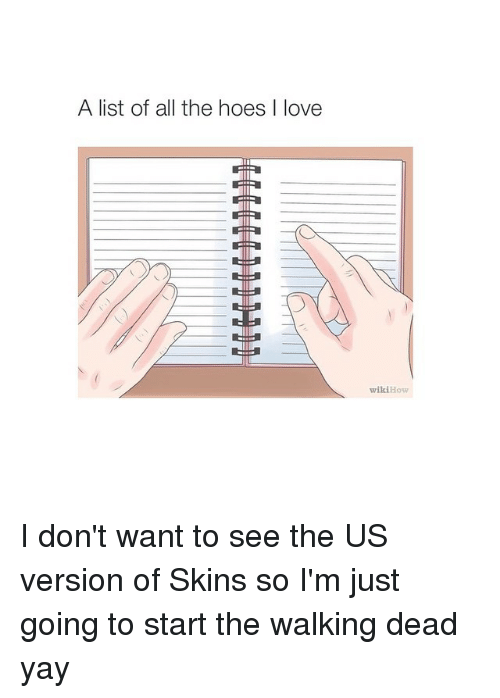 Wikihow: A list of all the hoes I love  wikiHow I don't want to see the US version of Skins so I'm just going to start the walking dead yay