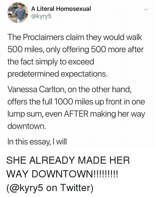 500 Miles: A Literal Homosexual  akyryb  The Proclaimers claim they would walk  500 miles, only offering 500 more after  the fact simply to exceed  predetermined expectations.  Vanessa Carlton, on the other hand,  offers the full 1000 miles up front in one  lump sum, even AFTER making her way  downtown.  In this essay, I will SHE ALREADY MADE HER WAY DOWNTOWN!!!!!!!!! (@kyry5 on Twitter)