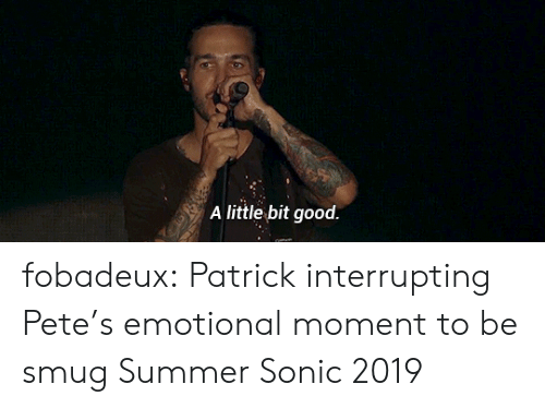 smug: A little bit good. fobadeux: Patrick interrupting Pete's emotional moment to be smug Summer Sonic 2019