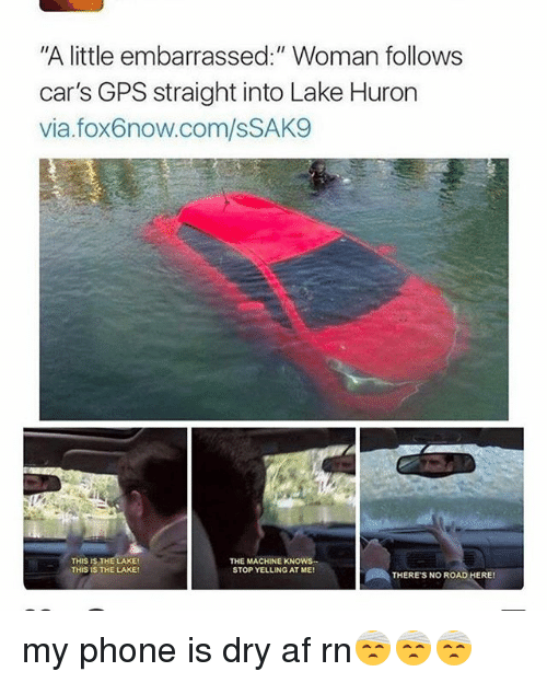 """Af, Cars, and Memes: """"A little embarrassed:"""" Woman follows  car's GPS straight into Lake Huron  via.fox6now.com/sSAKS  Et  THIS IS THE LAKE  THE MACHINE KNOWS-  STOP YELLING AT ME!  THERE'S NO ROAD HERE! my phone is dry af rn🤕🤕🤕"""