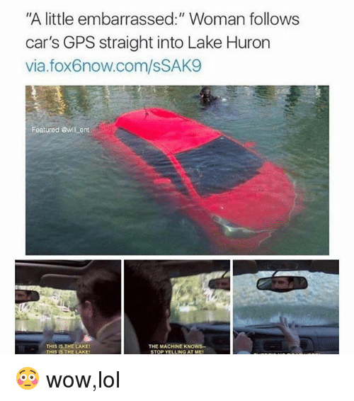 """Wow Lol: """"A little embarrassed:"""" Woman follows  car's GPS straight into Lake Huron  via.fox6now.com/sSAK9  Featured @will ent  THIS IS THELAKE  THIS IS THE LAKE  THE MACHINE KNOWS  STOP YELLING AT ME 😳 wow,lol"""