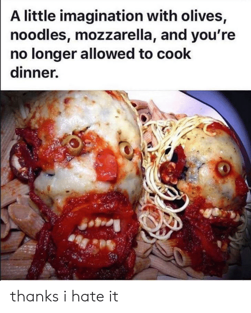 I Hate It: A little imagination with olives,  noodles, mozzarella, and you're  no longer allowed to cook  dinner. thanks i hate it