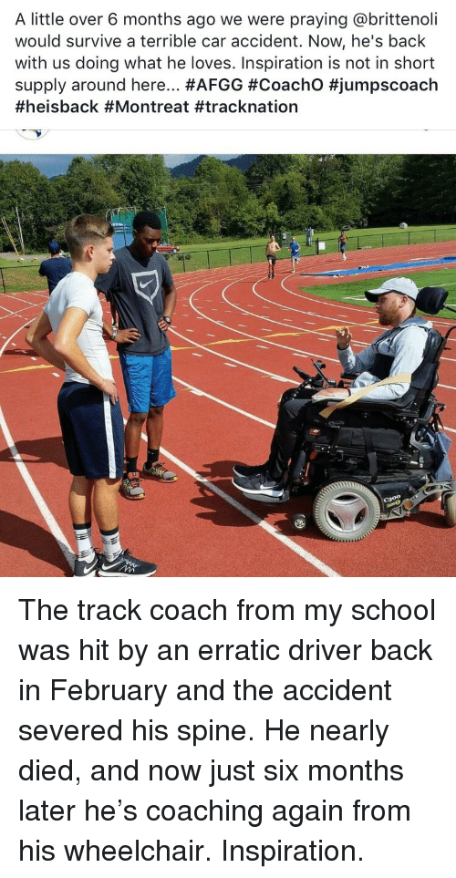 Coaching: A little over 6 months ago we were praying @brittenoli  would survive a terrible car accident. Now, he's back  with us doing what he loves. Inspiration is not in short  supply around here <p>The track coach from my school was hit by an erratic driver back in February and the accident severed his spine. He nearly died, and now just six months later he&rsquo;s coaching again from his wheelchair. Inspiration.</p>