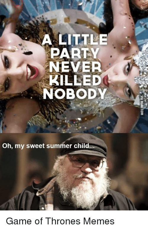 a little party never killed nobody oh my sweet summer childa game of thrones memes game of. Black Bedroom Furniture Sets. Home Design Ideas