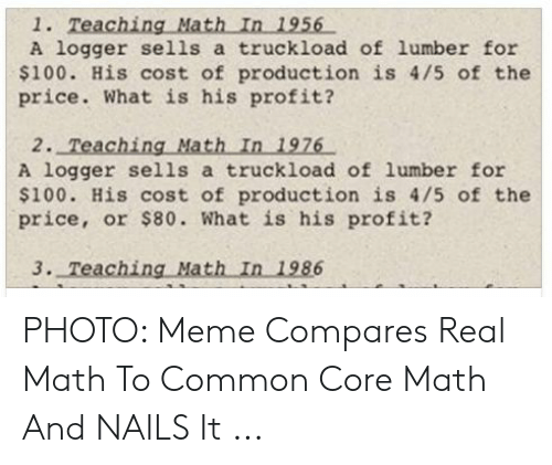Common Core Math Meme: A logger sells a truckload of lumber for  $100. His cost of production is 4/5 of the  price. What is his profit?  2. Teaching Math In 1976  A logger sells a truckload of lumber for  $100. His cost of production is 4/5 of the  price, or $80. What is his profit? PHOTO: Meme Compares Real Math To Common Core Math And NAILS It ...