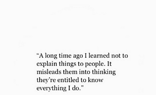 """Entitled: """"A long time ago I learned not to  explain things to people. It  misleads them into thinking  they're entitled to know  everything I do."""""""