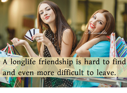 memes: A longlife friendship is hard to find  and even more difficult to leave.