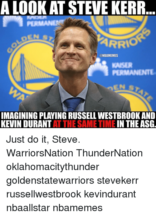 Just Do It, Memes, and Steve Kerr: A LOOK AT STEVE KERR  PERMANES  NBAMEMES  PERMANENTE  IMAGINING PLAYING RUSSELL WESTBROOKAND  KEVIN DURANT  AT THE SAME TIME  IN THE ASG Just do it, Steve. WarriorsNation ThunderNation oklahomacitythunder goldenstatewarriors stevekerr russellwestbrook kevindurant nbaallstar nbamemes