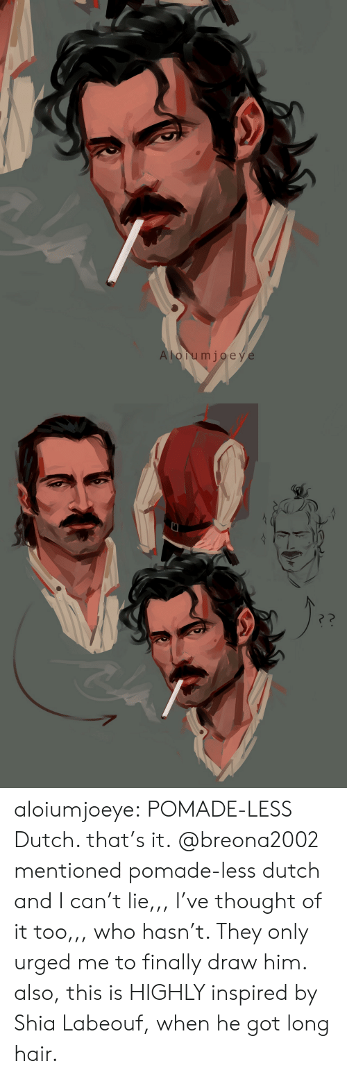 shia: A lorumjoeye aloiumjoeye:  POMADE-LESS Dutch. that's it. @breona2002 mentioned pomade-less dutch and I can't lie,,, I've thought of it too,,, who hasn't. They only urged me to finally draw him. also, this is HIGHLY inspired by Shia Labeouf, when he got long hair.