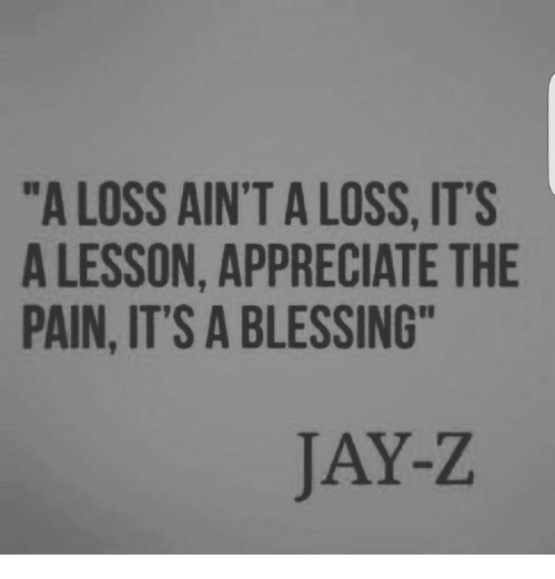"""Jays: """"A LOSS AIN'T A LOSS, ITS  A LESSON, APPRECIATE THE  PAIN, IT'S A BLESSING  JAY-Z"""