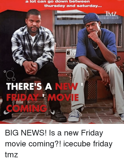 icecube: a lot can go down between  thursday and Saturday...  RIML  THERE'S A  FRTB A MOVIE BIG NEWS! Is a new Friday movie coming?! icecube friday tmz