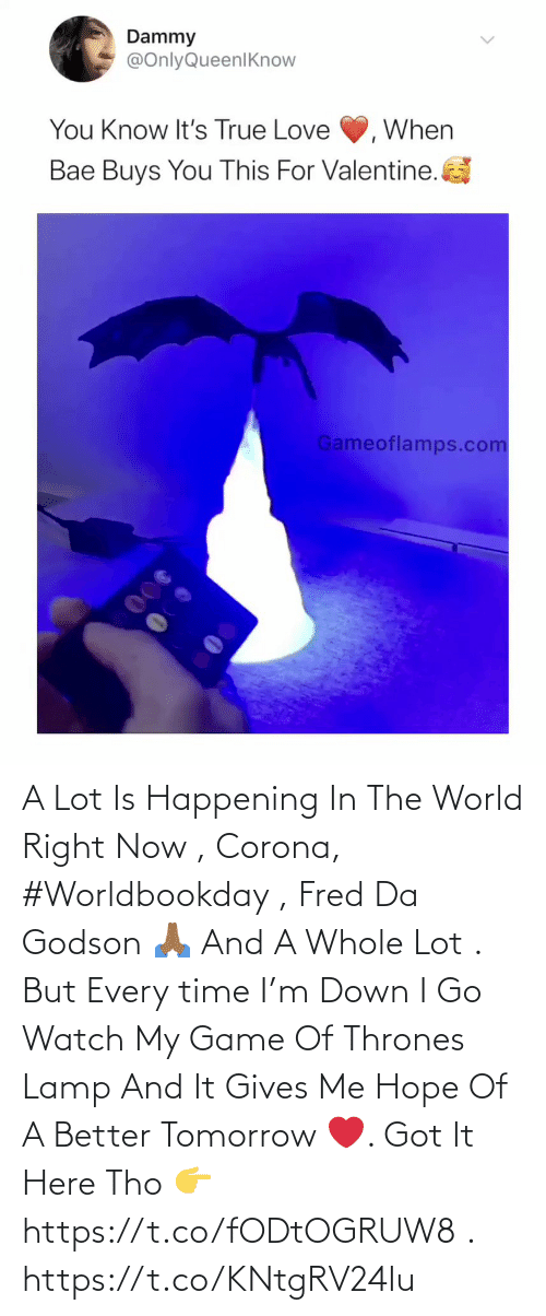 fred: A Lot Is Happening In The World Right Now , Corona, #Worldbookday , Fred Da Godson 🙏🏾 And A Whole Lot . But Every time I'm Down I Go Watch My Game Of Thrones Lamp And It Gives Me Hope Of A Better Tomorrow ❤️. Got It Here Tho 👉https://t.co/fODtOGRUW8 . https://t.co/KNtgRV24Iu