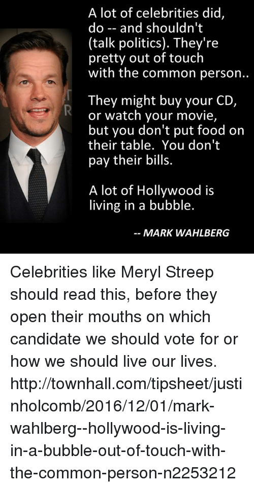 Memes, Mark Wahlberg, and Meryl Streep: A lot of celebrities did,  do and shouldn't  (talk politics). They're  pretty out of touch  with the common person..  They might buy your CD,  or watch your movie,  but you don't put food on  their table. You don't  pay their bills.  A lot of Hollywood is  living in a bubble.  MARK WAHLBERG Celebrities like Meryl Streep should read this, before they open their mouths on which candidate we should vote for or how we should live our lives.  http://townhall.com/tipsheet/justinholcomb/2016/12/01/mark-wahlberg--hollywood-is-living-in-a-bubble-out-of-touch-with-the-common-person-n2253212