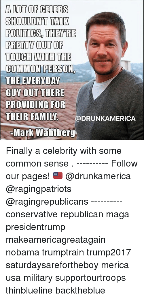 Family, Memes, and Politics: A LOT OF CELEBS  SHOULDN'T TALK  POLITICS, THEY'RE  PRETTY OUT OF  TOUCH WITH THE  COMMON PERSON,  THE EVERYDAY  GUY OUT THERE  PROVIDING FOR  : THEIR FAMILY.  ..@DRUNKAMERICA  Mark Wahlbery Finally a celebrity with some common sense . ---------- Follow our pages! 🇺🇸 @drunkamerica @ragingpatriots @ragingrepublicans ---------- conservative republican maga presidentrump makeamericagreatagain nobama trumptrain trump2017 saturdaysarefortheboy merica usa military supportourtroops thinblueline backtheblue