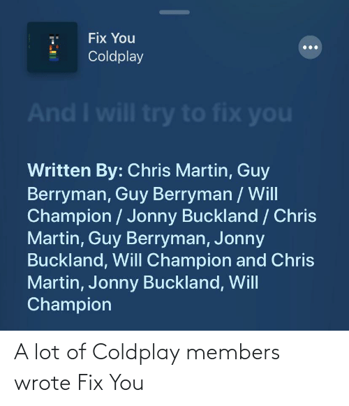 Coldplay: A lot of Coldplay members wrote Fix You