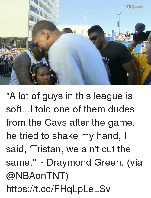 "Cavs, Draymond Green, and Memes: ""A lot of guys in this league is soft...I told one of them dudes from the Cavs after the game, he tried to shake my hand, I said, 'Tristan, we ain't cut the same.'"" - Draymond Green.   (via @NBAonTNT) https://t.co/FHqLpLeLSv"