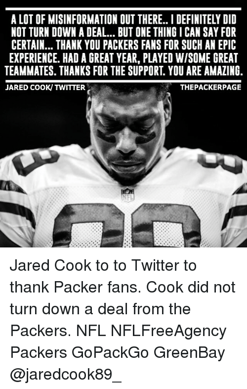 Greenbay: A LOT OF MISINFORMATION OUT THERE.. I DEFINITELY DID  NOT TURN DOWN A DEAL BUT ONE THING I CAN SAY FOR  CERTAIN... THANK YOU PACKERS FANS FOR SUCH AN EPIC  EXPERIENCE. HAD A GREAT YEAR, PLAYED WISOME GREAT  TEAMMATES. THANKS FOR THE SUPPORT YOU ARE AMAZING  JARED COOK/ TWITTER  THE PACKER PAGE Jared Cook to to Twitter to thank Packer fans. Cook did not turn down a deal from the Packers. NFL NFLFreeAgency Packers GoPackGo GreenBay @jaredcook89_